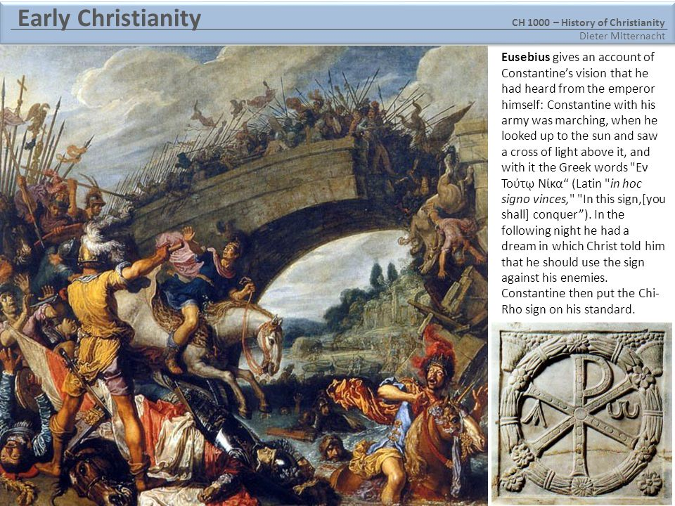 CH 1000 – History of Christianity Dieter Mitternacht Early Christianity Eusebius gives an account of Constantine's vision that he had heard from the emperor himself: Constantine with his army was marching, when he looked up to the sun and saw a cross of light above it, and with it the Greek words Εν Τούτῳ Νίκα (Latin in hoc signo vinces, In this sign,[you shall] conquer ).