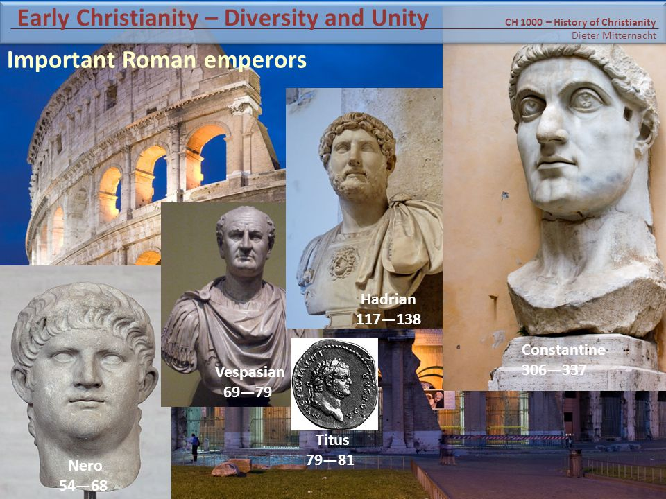 Nero 54—68 Vespasian 69—79 Titus 79—81 Hadrian 117—138 Constantine 306—337 Important Roman emperors CH 1000 – History of Christianity Dieter Mitternacht Early Christianity – Diversity and Unity