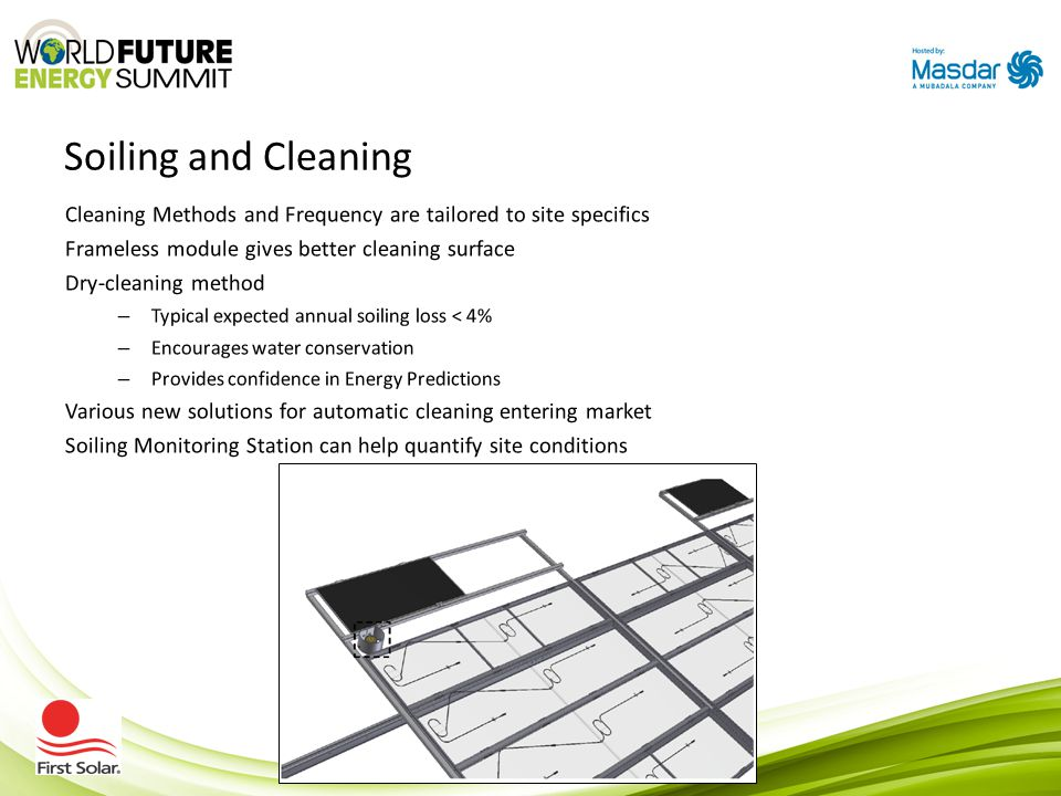 Soiling and Cleaning Cleaning Methods and Frequency are tailored to site specifics Frameless module gives better cleaning surface Dry-cleaning method – Typical expected annual soiling loss < 4% – Encourages water conservation – Provides confidence in Energy Predictions Various new solutions for automatic cleaning entering market Soiling Monitoring Station can help quantify site conditions