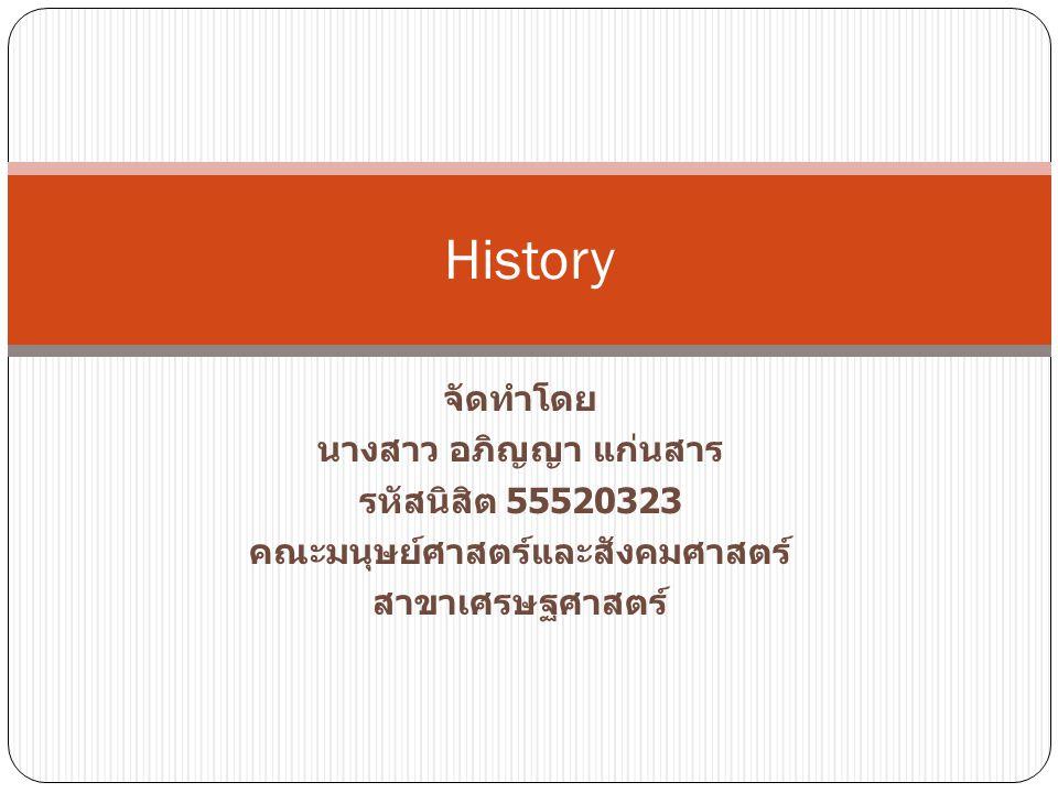 จัดทำโดย นางสาว อภิญญา แก่นสาร รหัสนิสิต 55520323 คณะมนุษย์ศาสตร์และสังคมศาสตร์ สาขาเศรษฐศาสตร์ History