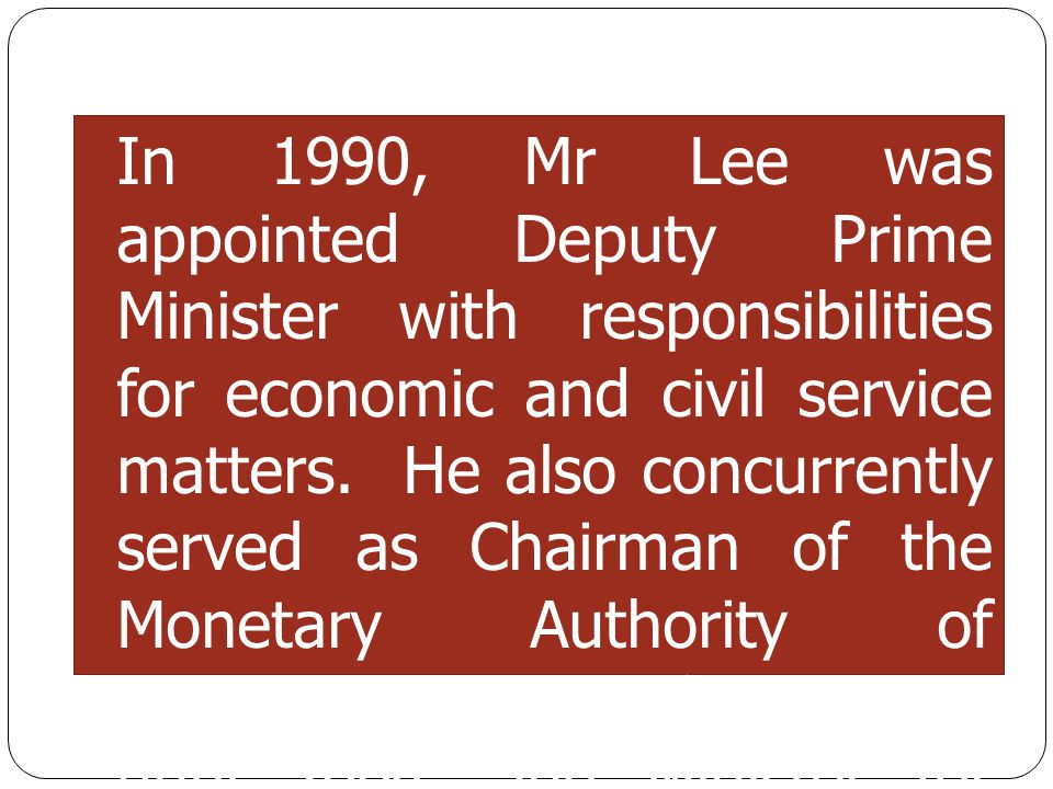 In 1990, Mr Lee was appointed Deputy Prime Minister with responsibilities for economic and civil service matters. He also concurrently served as Chair