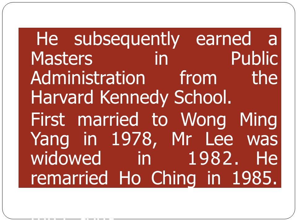 He subsequently earned a Masters in Public Administration from the Harvard Kennedy School. First married to Wong Ming Yang in 1978, Mr Lee was widowed
