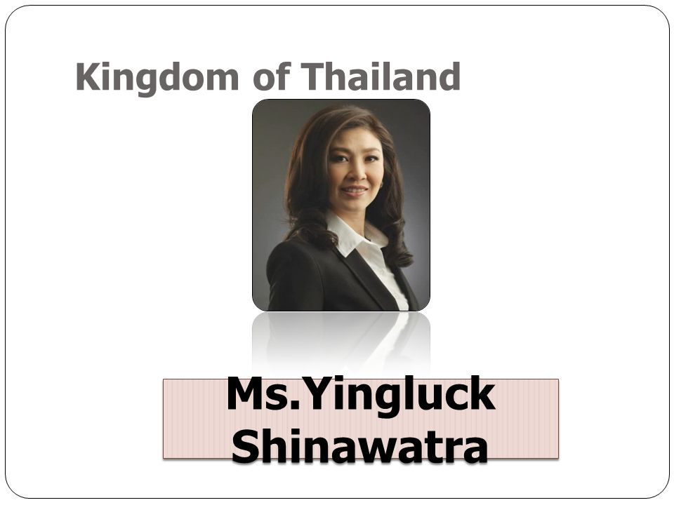Kingdom of Thailand Ms.Yingluck Shinawatra
