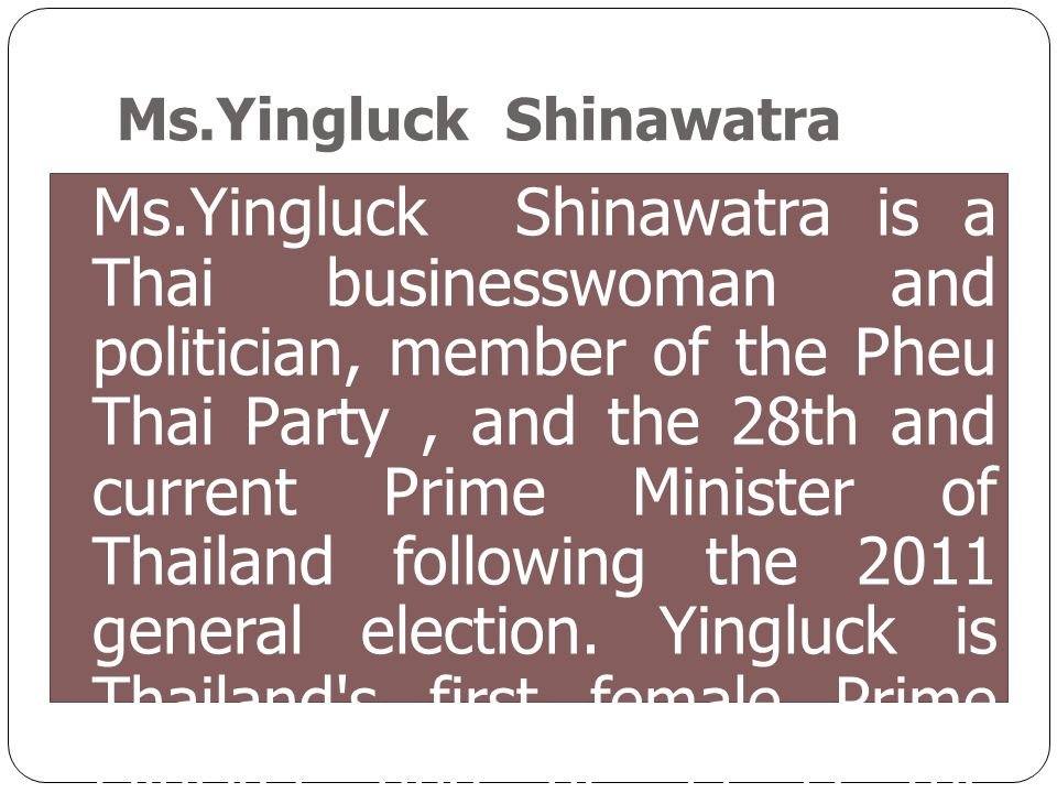 Ms.Yingluck Shinawatra is a Thai businesswoman and politician, member of the Pheu Thai Party, and the 28th and current Prime Minister of Thailand foll