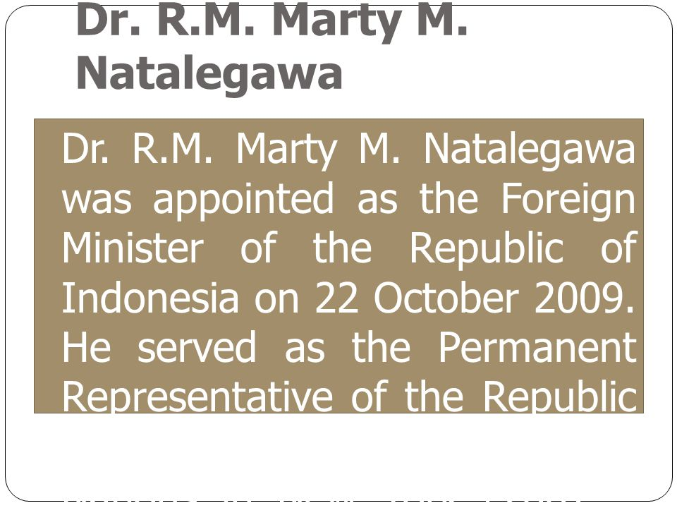 Dr. R.M. Marty M. Natalegawa Dr. R.M. Marty M. Natalegawa was appointed as the Foreign Minister of the Republic of Indonesia on 22 October 2009. He se