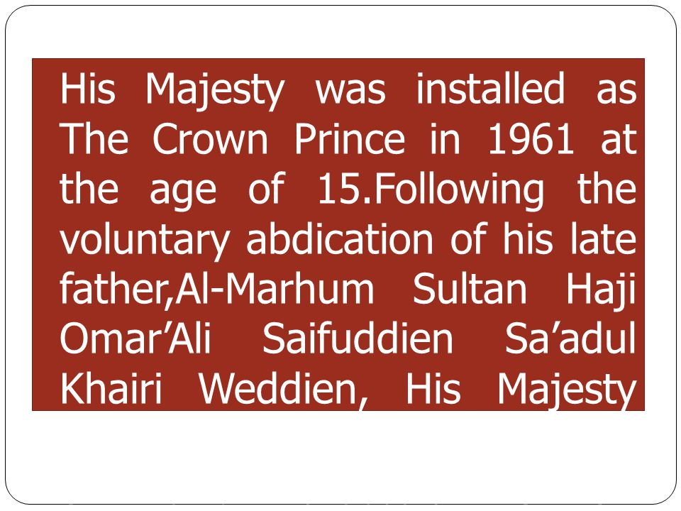 His Majesty was installed as The Crown Prince in 1961 at the age of 15.Following the voluntary abdication of his late father,Al-Marhum Sultan Haji Oma