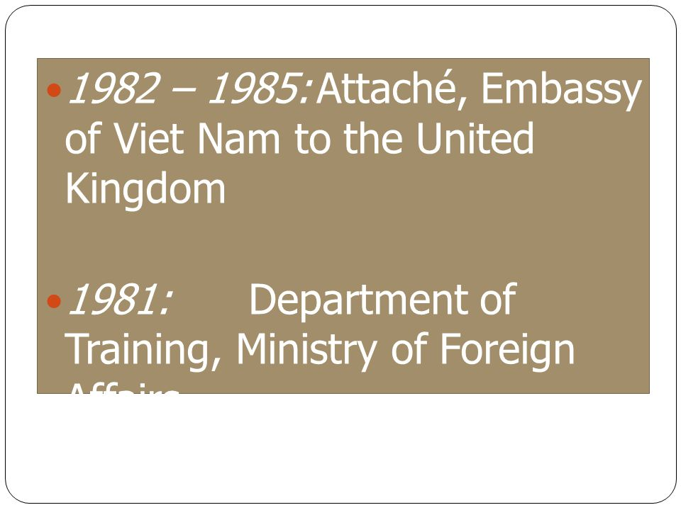 1982 – 1985:Attaché, Embassy of Viet Nam to the United Kingdom 1981: Department of Training, Ministry of Foreign Affairs