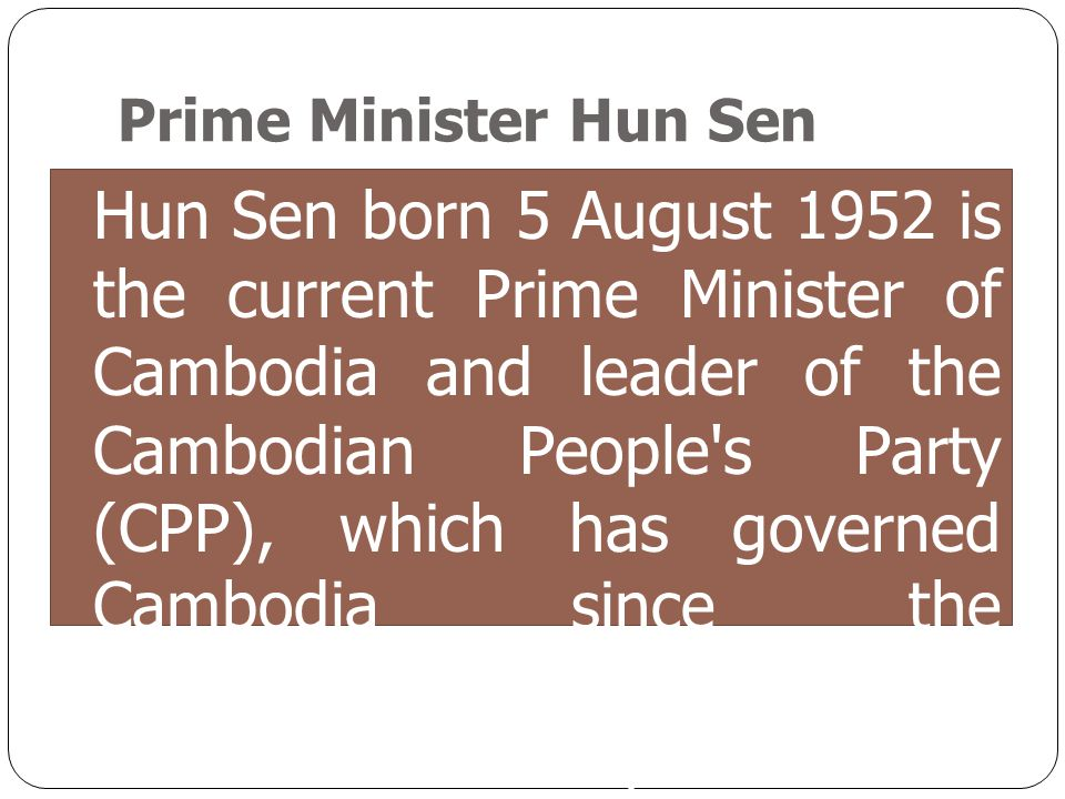 Hun Sen born 5 August 1952 is the current Prime Minister of Cambodia and leader of the Cambodian People's Party (CPP), which has governed Cambodia sin