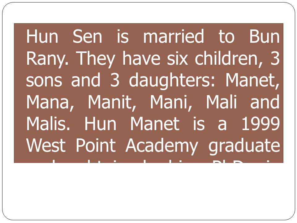 Hun Sen is married to Bun Rany. They have six children, 3 sons and 3 daughters: Manet, Mana, Manit, Mani, Mali and Malis. Hun Manet is a 1999 West Poi