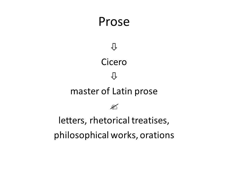 Prose  Cicero  master of Latin prose  letters, rhetorical treatises, philosophical works, orations