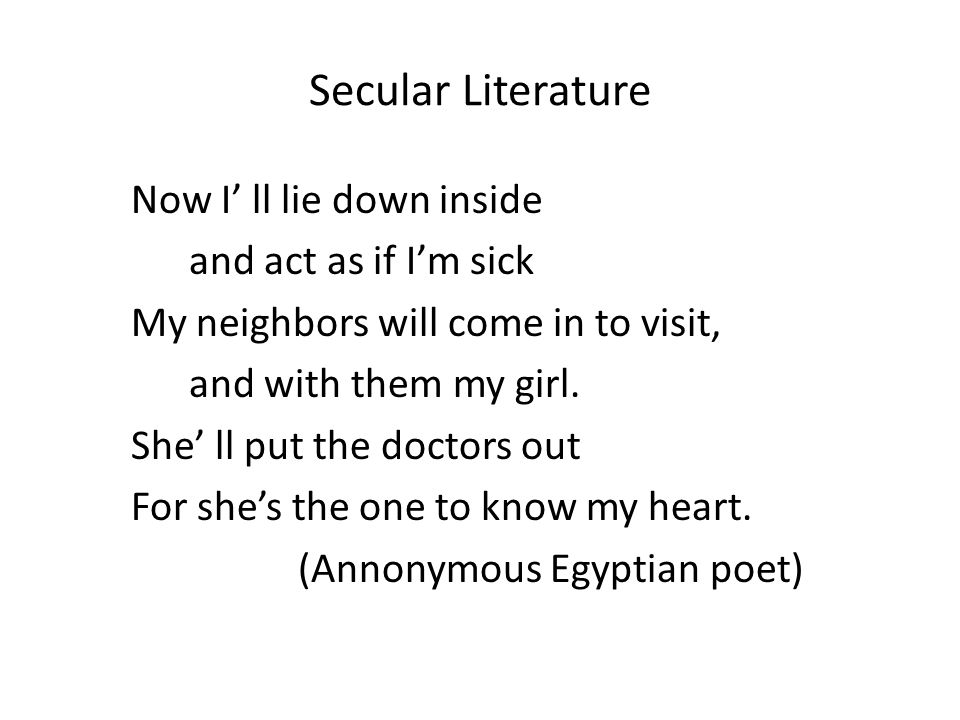 Secular Literature Now I' ll lie down inside and act as if I'm sick My neighbors will come in to visit, and with them my girl.