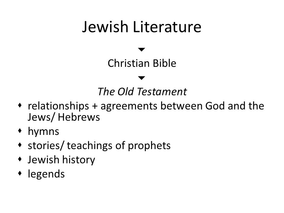 Jewish Literature  Christian Bible  The Old Testament  relationships + agreements between God and the Jews/ Hebrews  hymns  stories/ teachings of prophets  Jewish history  legends