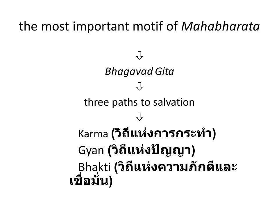 the most important motif of Mahabharata  Bhagavad Gita  three paths to salvation  Karma ( วิถีแห่งการกระทำ ) Gyan ( วิถีแห่งปัญญา ) Bhakti ( วิถีแห่งความภักดีและ เชื่อมั่น )