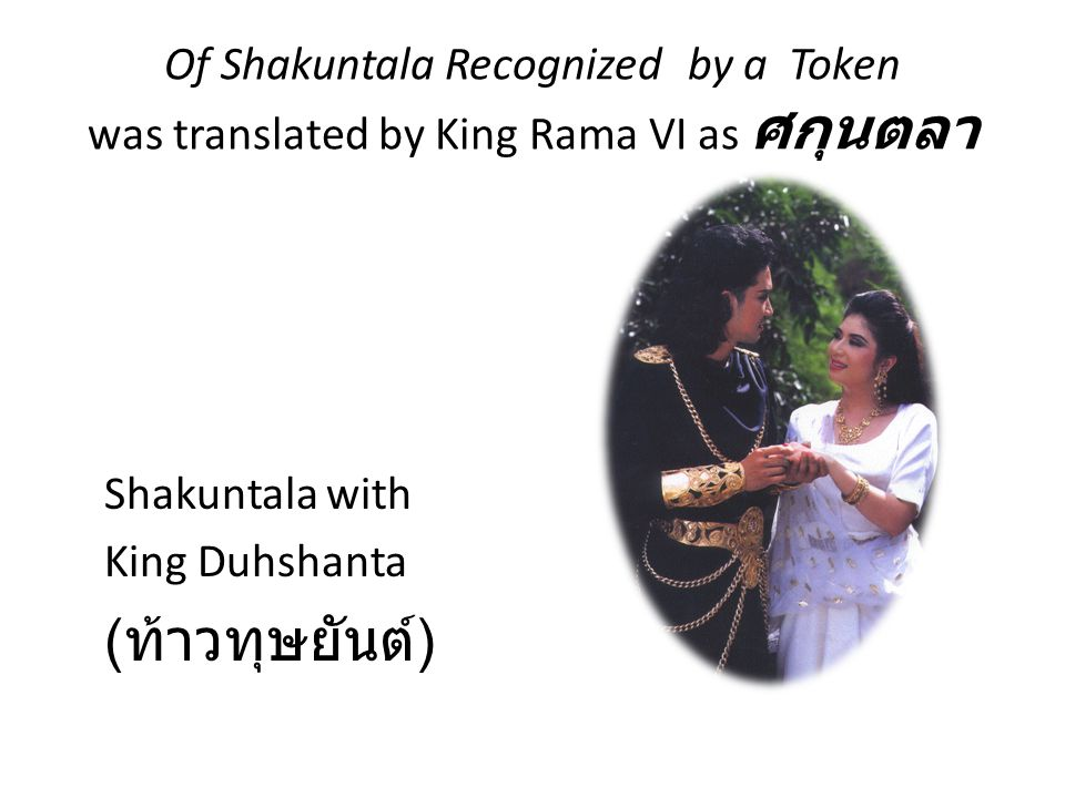 Of Shakuntala Recognized by a Token was translated by King Rama VI as ศกุนตลา Shakuntala with King Duhshanta ( ท้าวทุษยันต์ )