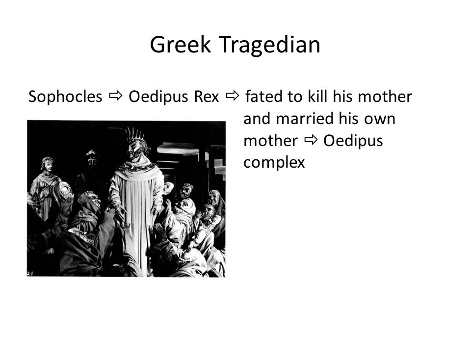 Greek Tragedian Sophocles  Oedipus Rex  fated to kill his mother and married his own mother  Oedipus complex