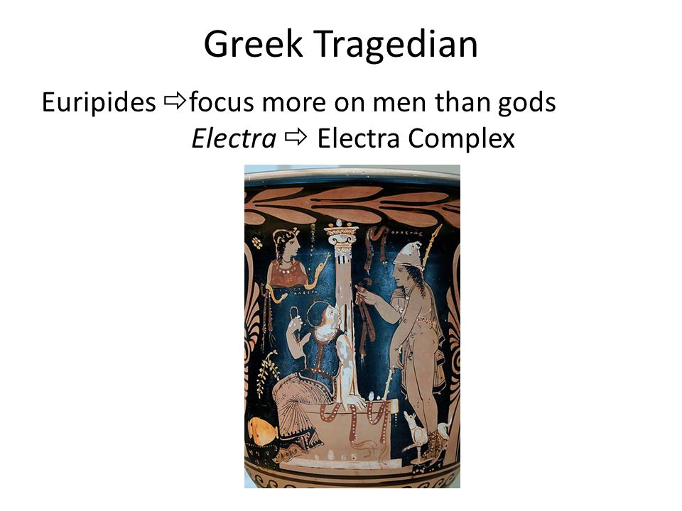 Greek Tragedian Euripides  focus more on men than gods Electra  Electra Complex