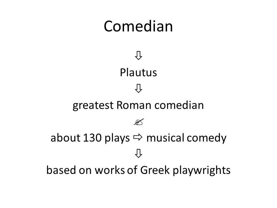 Comedian  Plautus  greatest Roman comedian  about 130 plays  musical comedy  based on works of Greek playwrights