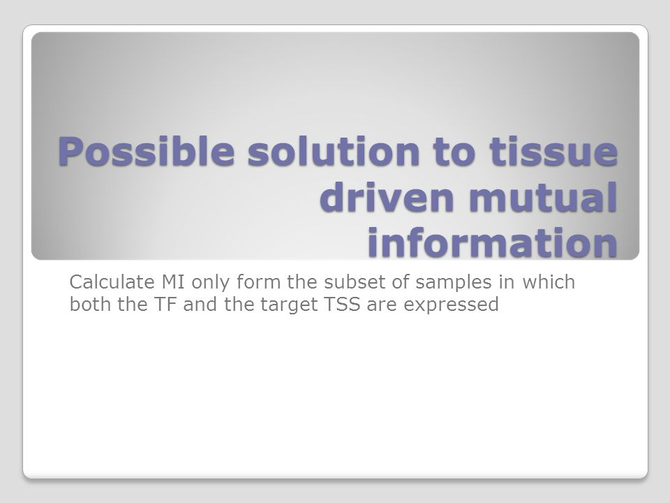 Possible solution to tissue driven mutual information Calculate MI only form the subset of samples in which both the TF and the target TSS are expressed