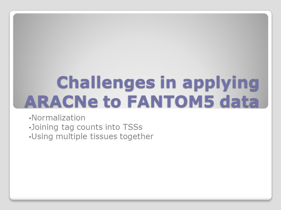 Challenges in applying ARACNe to FANTOM5 data Normalization Joining tag counts into TSSs Using multiple tissues together