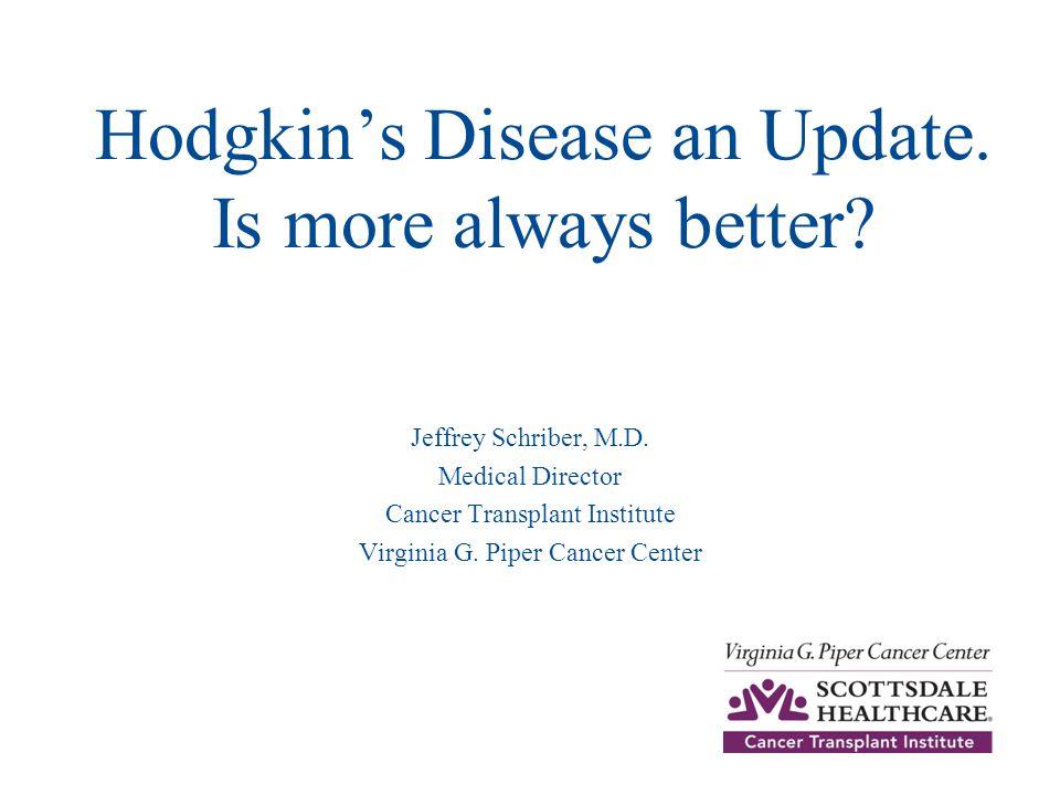 Hodgkin's Disease an Update. Is more always better? Jeffrey Schriber, M.D. Medical Director Cancer Transplant Institute Virginia G. Piper Cancer Cente