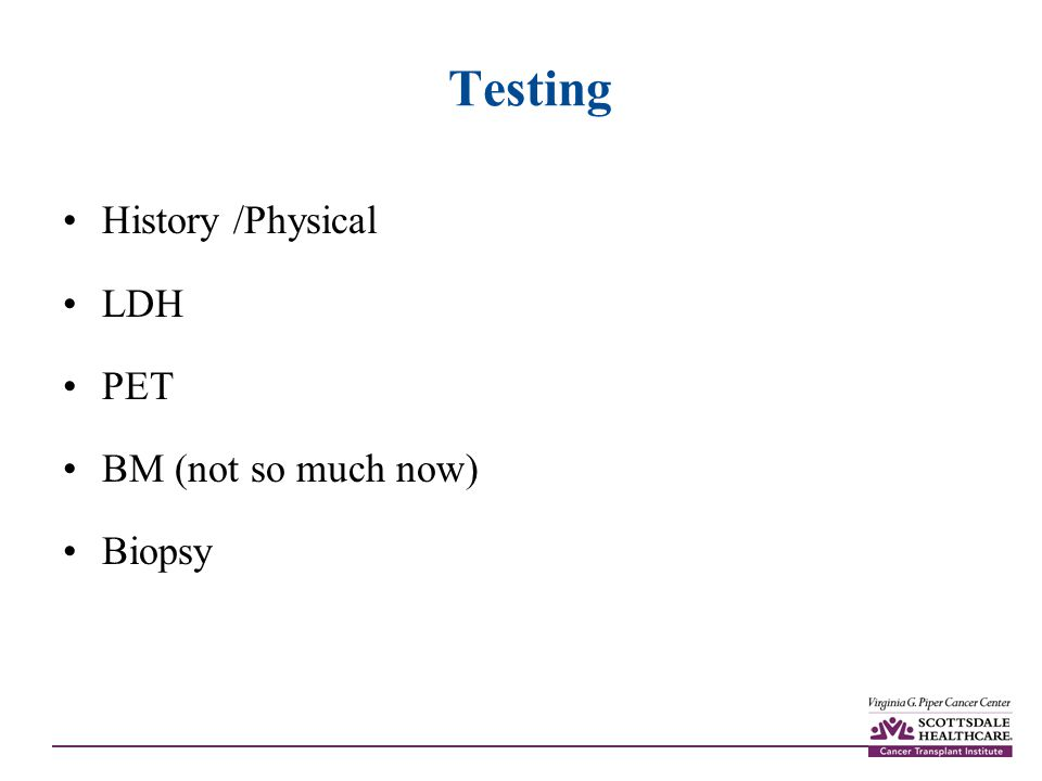 Testing History /Physical LDH PET BM (not so much now) Biopsy