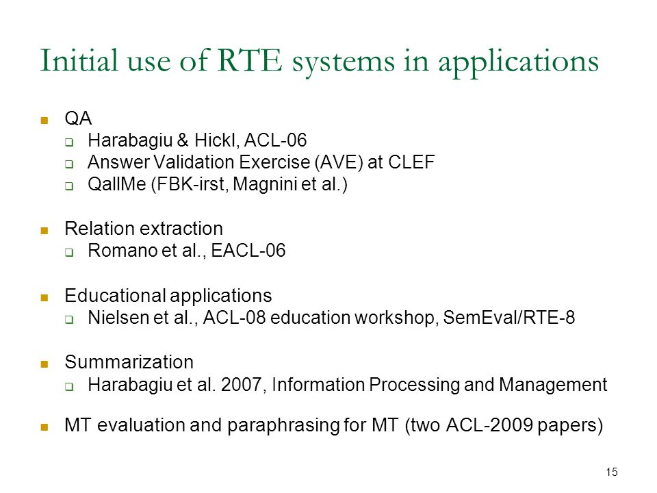 15 Initial use of RTE systems in applications QA  Harabagiu & Hickl, ACL-06  Answer Validation Exercise (AVE) at CLEF  QallMe (FBK-irst, Magnini et al.) Relation extraction  Romano et al., EACL-06 Educational applications  Nielsen et al., ACL-08 education workshop, SemEval/RTE-8 Summarization  Harabagiu et al.