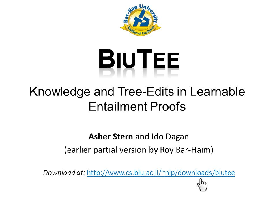 Knowledge and Tree-Edits in Learnable Entailment Proofs Asher Stern and Ido Dagan (earlier partial version by Roy Bar-Haim) Download at: http://www.cs.biu.ac.il/~nlp/downloads/biutee