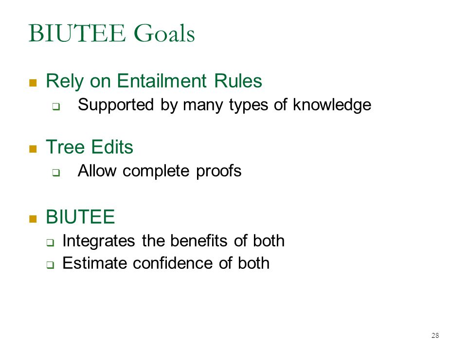 BIUTEE Goals Rely on Entailment Rules  Supported by many types of knowledge Tree Edits  Allow complete proofs BIUTEE  Integrates the benefits of both  Estimate confidence of both 28