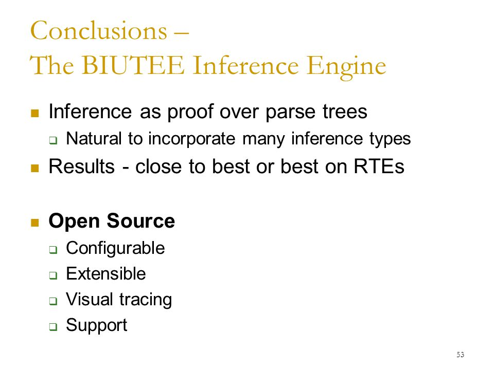 Conclusions – The BIUTEE Inference Engine Inference as proof over parse trees  Natural to incorporate many inference types Results - close to best or best on RTEs Open Source  Configurable  Extensible  Visual tracing  Support 53
