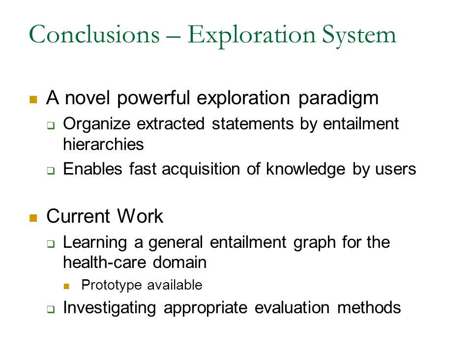 Conclusions – Exploration System A novel powerful exploration paradigm  Organize extracted statements by entailment hierarchies  Enables fast acquisition of knowledge by users Current Work  Learning a general entailment graph for the health-care domain Prototype available  Investigating appropriate evaluation methods
