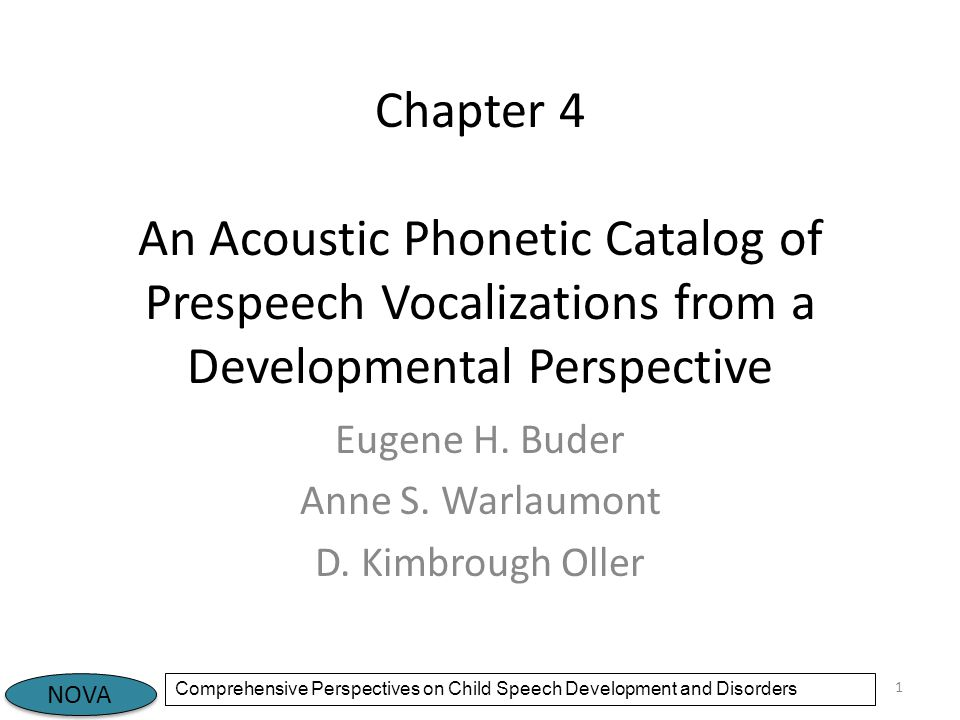 NOVA Comprehensive Perspectives on Child Speech Development and Disorders Introduction Protophones (volitional prespeech vocalizations) can be considered precursors to speech – Only humans produce them – Developmental sequence – Increasingly resemble speech – Disruptions are seen in children with disorders This chapter – Presents a glossary of protophones with details on how to code them – Comments on order of occurrence – Presents spectrograms and sound files with notes on audible and acoustic features 2
