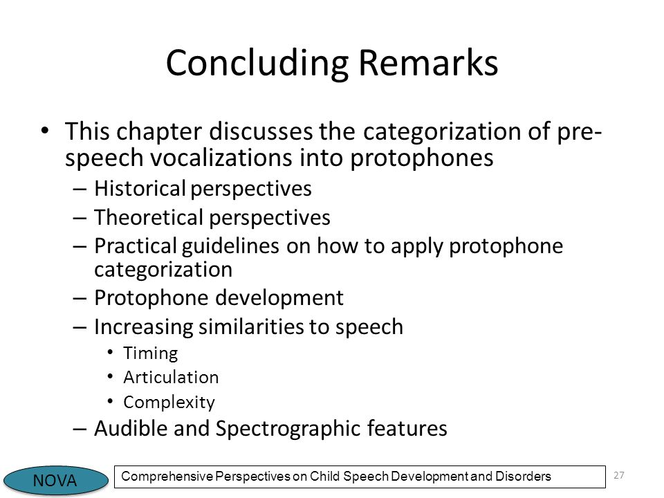 NOVA Comprehensive Perspectives on Child Speech Development and Disorders Concluding Remarks This chapter discusses the categorization of pre- speech vocalizations into protophones – Historical perspectives – Theoretical perspectives – Practical guidelines on how to apply protophone categorization – Protophone development – Increasing similarities to speech Timing Articulation Complexity – Audible and Spectrographic features 27