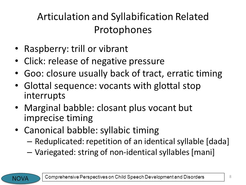 NOVA Comprehensive Perspectives on Child Speech Development and Disorders Articulation and Syllabification Related Protophones Raspberry: trill or vibrant Click: release of negative pressure Goo: closure usually back of tract, erratic timing Glottal sequence: vocants with glottal stop interrupts Marginal babble: closant plus vocant but imprecise timing Canonical babble: syllabic timing – Reduplicated: repetition of an identical syllable [dada] – Variegated: string of non-identical syllables [mani] 8
