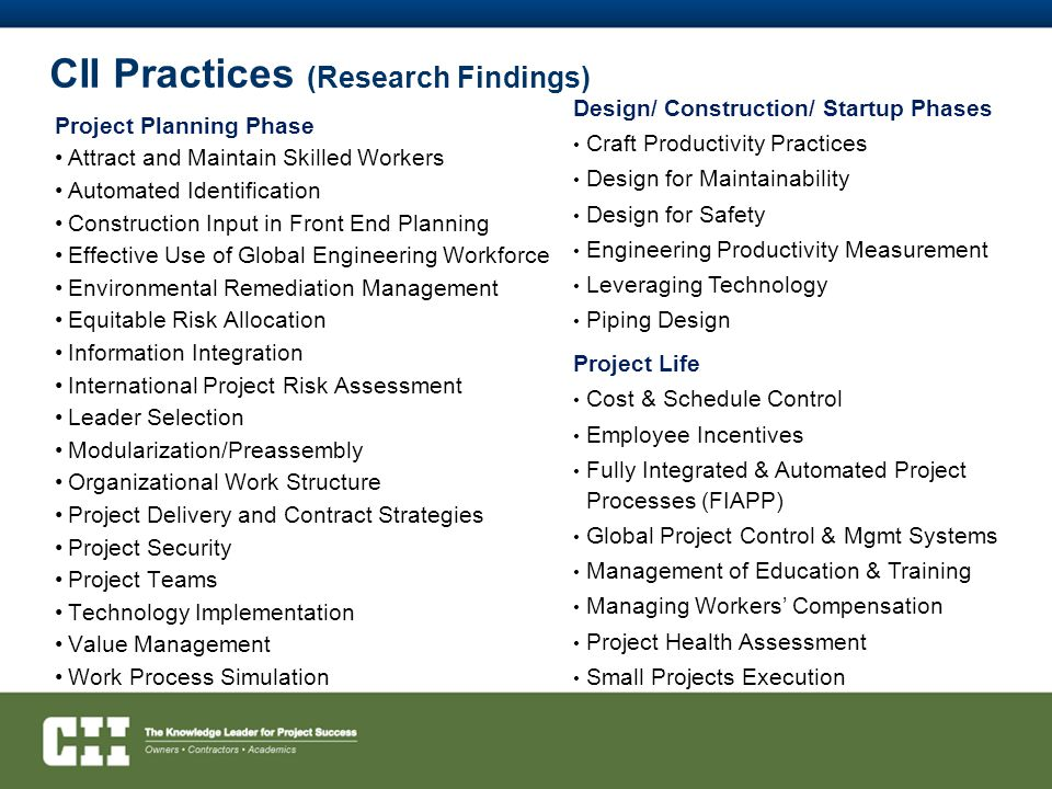 CII Practices (Research Findings) Project Planning Phase Attract and Maintain Skilled Workers Automated Identification Construction Input in Front End Planning Effective Use of Global Engineering Workforce Environmental Remediation Management Equitable Risk Allocation Information Integration International Project Risk Assessment Leader Selection Modularization/Preassembly Organizational Work Structure Project Delivery and Contract Strategies Project Security Project Teams Technology Implementation Value Management Work Process Simulation Design/ Construction/ Startup Phases Craft Productivity Practices Design for Maintainability Design for Safety Engineering Productivity Measurement Leveraging Technology Piping Design Project Life Cost & Schedule Control Employee Incentives Fully Integrated & Automated Project Processes (FIAPP) Global Project Control & Mgmt Systems Management of Education & Training Managing Workers' Compensation Project Health Assessment Small Projects Execution