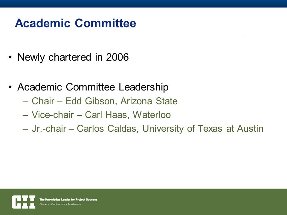 Academic Committee Newly chartered in 2006 Academic Committee Leadership –Chair – Edd Gibson, Arizona State –Vice-chair – Carl Haas, Waterloo –Jr.-chair – Carlos Caldas, University of Texas at Austin
