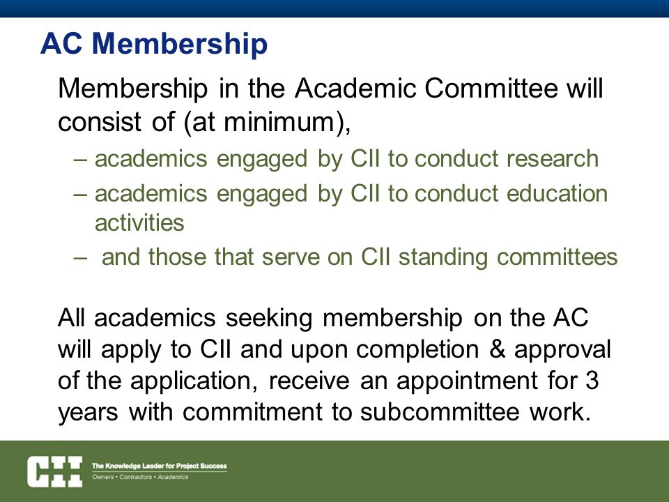 AC Membership Membership in the Academic Committee will consist of (at minimum), –academics engaged by CII to conduct research –academics engaged by CII to conduct education activities – and those that serve on CII standing committees All academics seeking membership on the AC will apply to CII and upon completion & approval of the application, receive an appointment for 3 years with commitment to subcommittee work.
