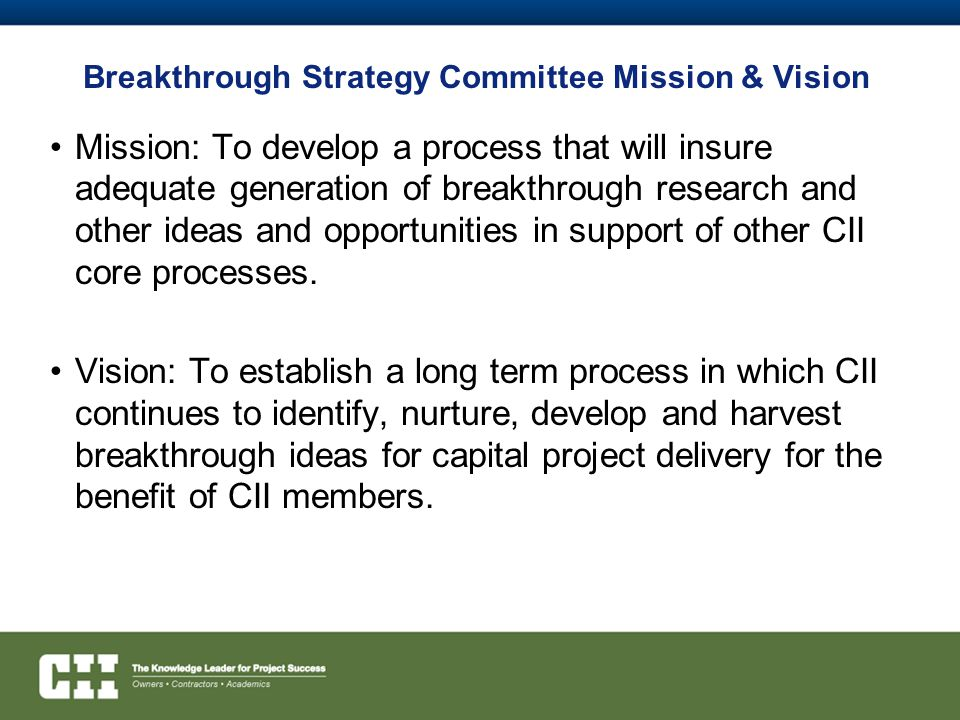 Breakthrough Strategy Committee Mission & Vision Mission: To develop a process that will insure adequate generation of breakthrough research and other ideas and opportunities in support of other CII core processes.