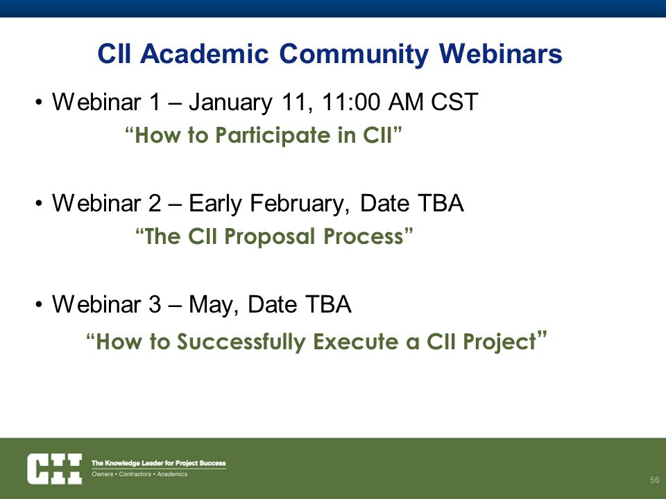 CII Academic Community Webinars Webinar 1 – January 11, 11:00 AM CST How to Participate in CII Webinar 2 – Early February, Date TBA The CII Proposal Process Webinar 3 – May, Date TBA How to Successfully Execute a CII Project 56