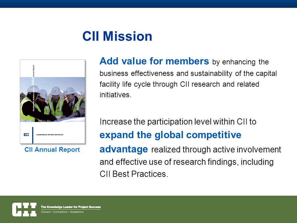 CII Mission Increase the participation level within CII to expand the global competitive advantage realized through active involvement and effective use of research findings, including CII Best Practices.
