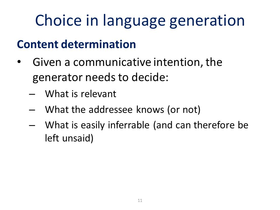 Choice in language generation Content determination Given a communicative intention, the generator needs to decide: – What is relevant – What the addr