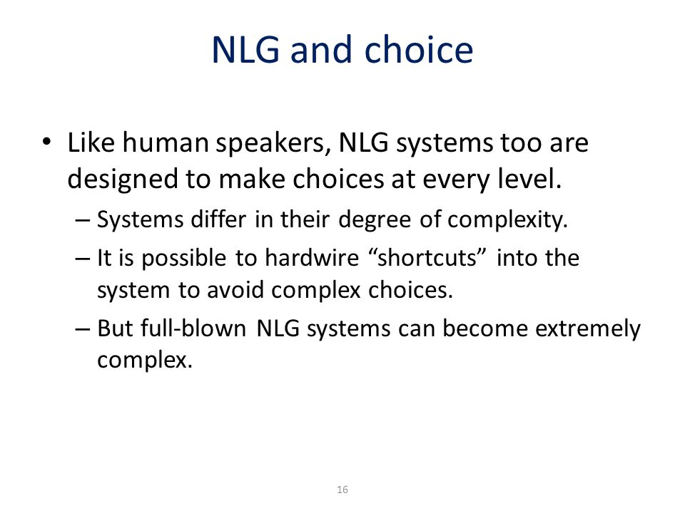 NLG and choice Like human speakers, NLG systems too are designed to make choices at every level. – Systems differ in their degree of complexity. – It