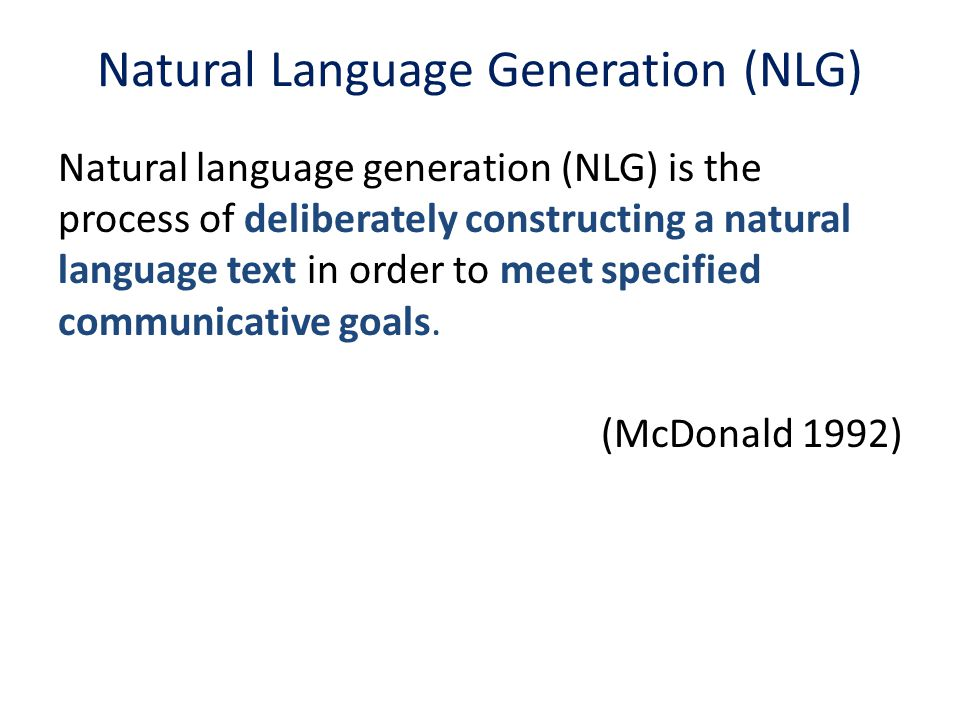 Natural Language Generation (NLG) Natural language generation (NLG) is the process of deliberately constructing a natural language text in order to me