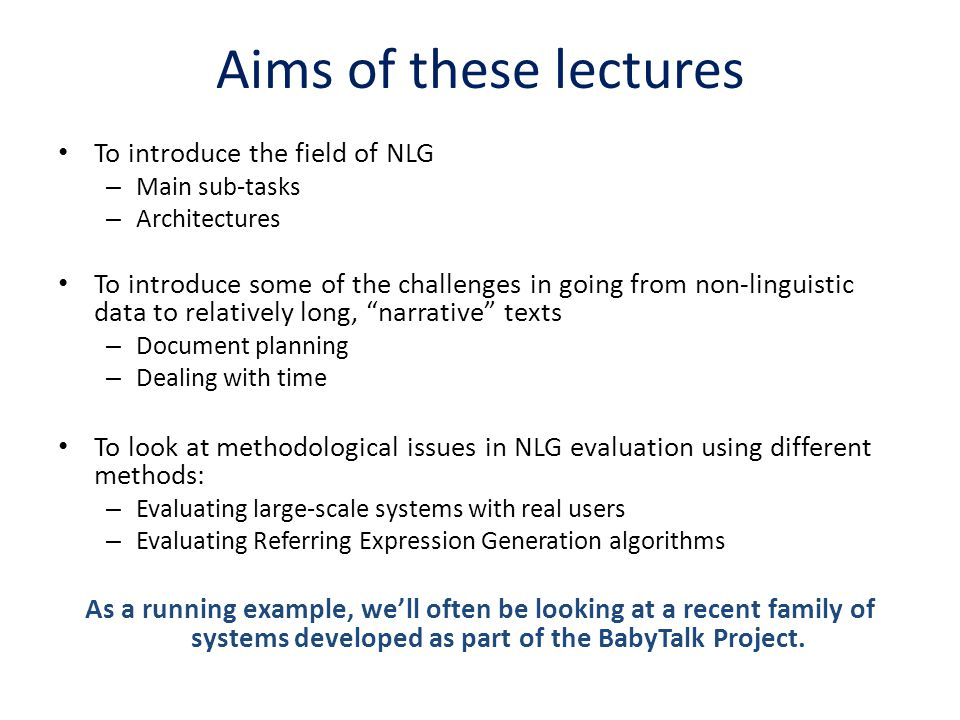 Aims of these lectures To introduce the field of NLG – Main sub-tasks – Architectures To introduce some of the challenges in going from non-linguistic
