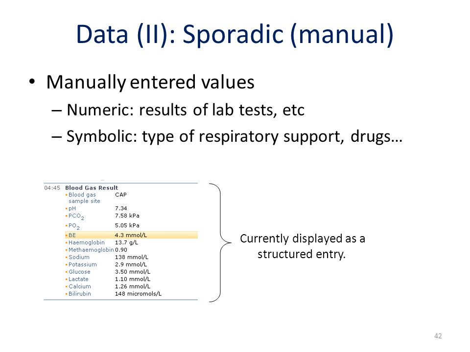 Data (II): Sporadic (manual) Manually entered values – Numeric: results of lab tests, etc – Symbolic: type of respiratory support, drugs… Currently di