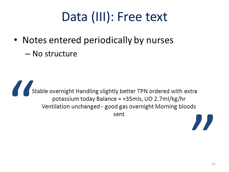 Data (III): Free text Notes entered periodically by nurses – No structure Stable overnight Handling slightly better TPN ordered with extra potassium t