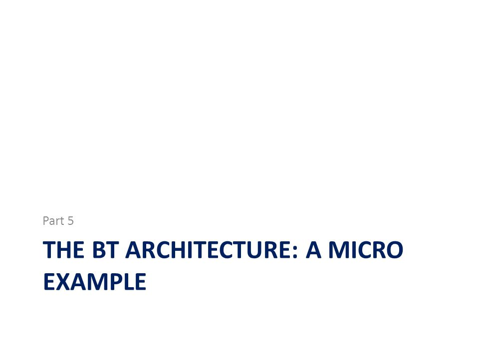 THE BT ARCHITECTURE: A MICRO EXAMPLE Part 5
