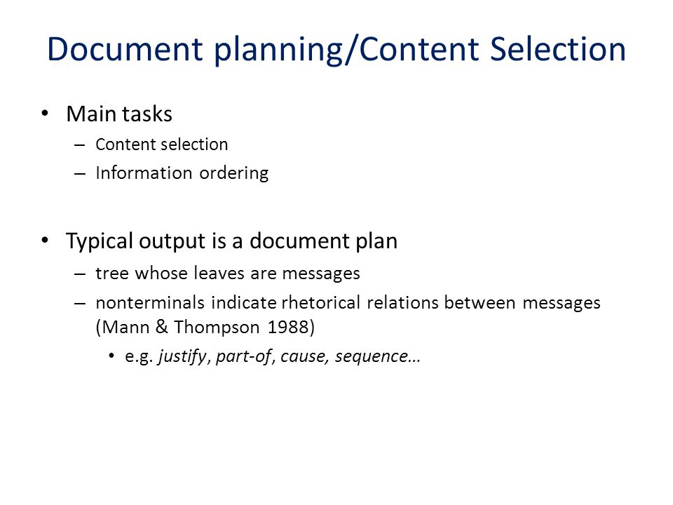 Document planning/Content Selection Main tasks – Content selection – Information ordering Typical output is a document plan – tree whose leaves are me