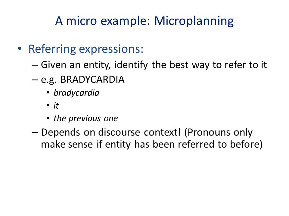 A micro example: Microplanning Referring expressions: – Given an entity, identify the best way to refer to it – e.g. BRADYCARDIA bradycardia it the pr