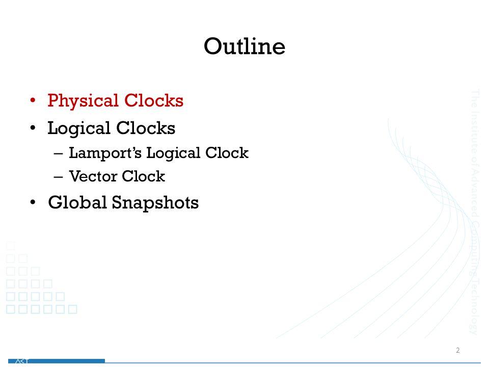 Outline Physical Clocks Logical Clocks – Lamport's Logical Clock – Vector Clock Global Snapshots 2