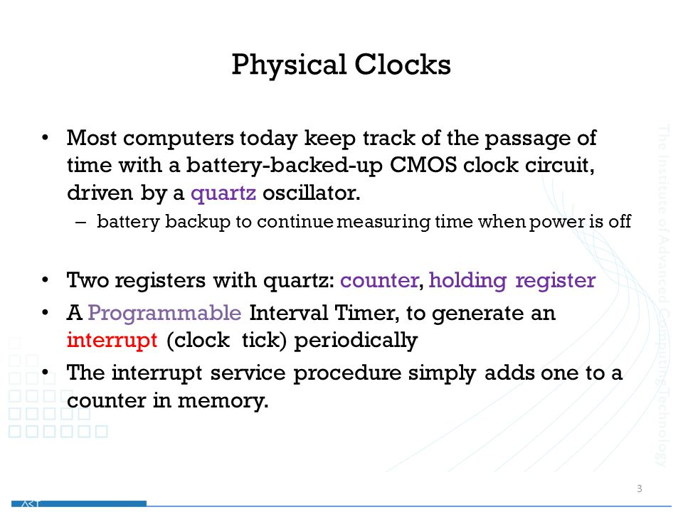 Physical Clocks Most computers today keep track of the passage of time with a battery-backed-up CMOS clock circuit, driven by a quartz oscillator.